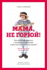 Мама, не горюй! Как научиться общаться с пожилыми родителями и при этом не сойти с ума самому?